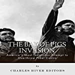 The Bay of Pigs Invasion: President Kennedy's Failed Attempt to Overthrow Fidel Castro |  Charles River Editors