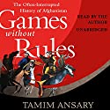 Games Without Rules: The Often-Interrupted History of Afghanistan (       UNABRIDGED) by Tamim Ansary Narrated by Tamim Ansary