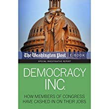 Democracy Inc.: How Members of Congress Have Cashed in on Their Jobs (       UNABRIDGED) by David S. Fallis, Scott Higham, Dan Keating, Kimberly Kindy, The Washington Post Narrated by Eric Martin