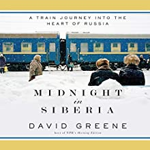 Midnight in Siberia: A Train Journey into the Heart of Russia (       UNABRIDGED) by David Greene Narrated by David Greene