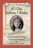 If I Die Before I Wake : The Flu Epidemic Diary of Fiona Macgregor, Toronto, Ontario, 1918