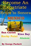 img - for Become an Expatriate-Retire to Sonora, Mexico (Retire to: San Carlos, Puerto Penasco, Rocky Point, Kino Bay, Alamos) book / textbook / text book