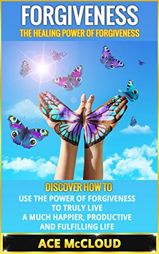 Ace McCloud - Forgiveness: The Healing Power Of Forgiveness- Discover How To Use The Power Of Forgiveness To Truly Live A Much Happier, Productive And Fulfilling Life ... Letting Go, Forgiving, Finding Happiness)