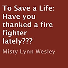 To Save a Life: Have You Thanked a Fire Fighter Lately? (       UNABRIDGED) by Misty Lynn Wesley Narrated by David Zarbock