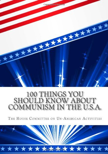100 Things You Should Know About Communism in the U.S.A.: A 6-Part Series by the House Committee on Un-American Activiti