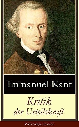Immanuel Kant - Kritik der Urteilskraft - Vollständige Ausgabe: Die dritte Kritik (vorherig: Die Kritik der reinen Vernunft und Kritik der praktischen Vernunft)