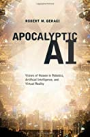 Apocalyptic AI: Visions of Heaven in Robotics, Artificial Intelligence, and Virtual Reality Front Cover