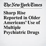 Sharp Rise Reported in Older Americans' Use of Multiple Psychiatric Drugs   Benedict Carey