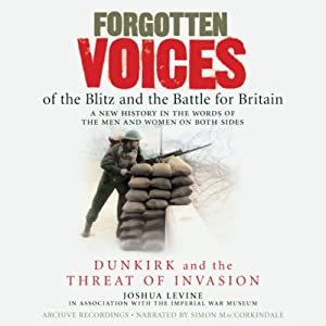 Forgotten Voices of the Blitz and the Battle for Britain: Dunkirk and the Threat of Invasion | [Joshua Levine, The Imperial War Museum]