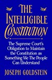The Intelligible Constitution: The Supreme Court's Obligation to Maintain the Constitution as Something We the People Can Understand (0195093755) by Goldstein, Joseph