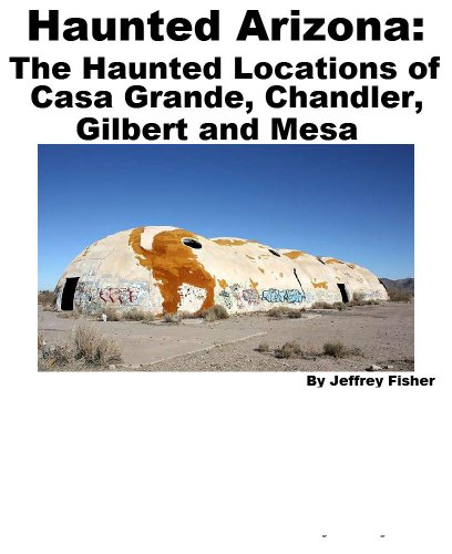 Haunted Arizona: The Haunted Locations Of Casa Grande, Chandler, Gilbert And Mesa