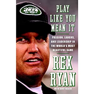 Play Like You Mean It: Passion, Laughs, and Leadership in the World's Most Beautiful Game | [Rex Ryan, Don Yaeger]