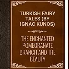 Turkish Fairy Tales: The Enchanted Pomegranate Branch and the Beauty (       UNABRIDGED) by Ignác Kúnos Narrated by Anastasia Bertollo