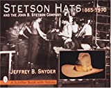 Stetson Hats and the John B. Stetson Hat Company: 1865-1970 (Schiffer Book with Values) (0764302116) by Snyder, Jeffrey B.