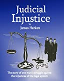 Judicial Injustice: The Story Of One Man's Struggle Against The Injustices Of The System