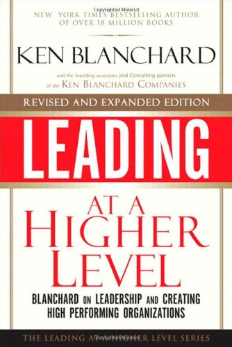 Ken Blanchard - Leading at a Higher Level, Revised and Expanded Edition: Blanchard on Leadership and Creating High Performing Organizations