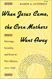 img - for When Jesus Came, the Corn Mothers Went Away: Marriage, Sexuality, and Power in New Mexico, 1500-1846 book / textbook / text book