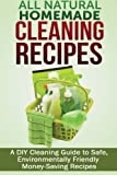 All Natural Homemade Cleaning Recipes: A DIY Cleaning Guide to Safe, Environmentally Friendly, Money Saving Recipes