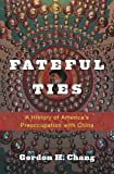 """Gordon H. Chang, """"Fateful Ties: A History of America's Preoccupation with China"""" (Harvard UP, 2015)"""