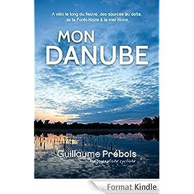 MON DANUBE: A v�lo le long du fleuve, des sources au delta, de la For�t-Noire � la mer Noire
