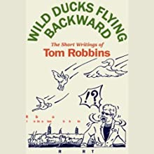 Wild Ducks Flying Backward: The Short Writings of Tom Robbins (       UNABRIDGED) by Tom Robbins Narrated by Tom Robbins