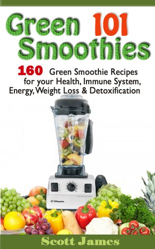 Green Smoothies 101: 160 Green Smoothie Recipes for your Health, Immune System, Energy, Weight Loss & Detoxification by Scott James