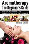 Aromatherapy The Beginner's Guide: Ho...
