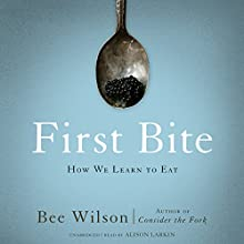 First Bite: How We Learn to Eat (       UNABRIDGED) by Bee Wilson Narrated by Alison Larkin