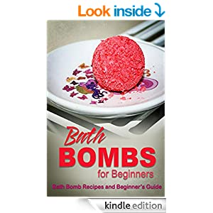 Bath Bombs for Beginners - Bath Bomb Recipes and Beginner's Guide: Bath Bombs for Beginners - Bath Bomb Recipes and Beginner's Guide