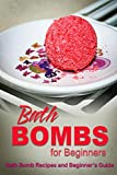 Bath Bombs for Beginners - Bath Bomb Recipes and Beginners Guide: Bath Bombs for Beginners - Bath Bomb Recipes and Beginners Guide