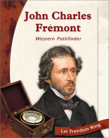 John Charles Fremont: Western Pathfinder (Let Freedom Ring: Exploring the West Biographies)
