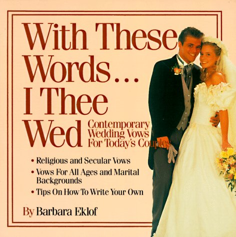 With These Words...I Thee Wed: Contemporary Wedding Vows for Today's Couples, BARBARA EKLOF