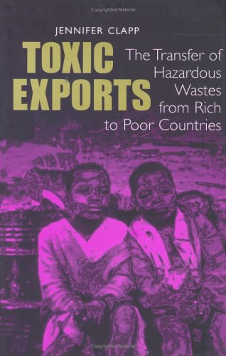 Toxic Exports: The Transfer of Hazardous Wastes from Rich to Poor Countries, Jennifer Clapp