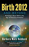 Birth 2012 and Beyond: Humanity's Great Shift to the Age of Conscious Evolution