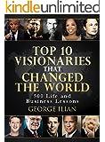 Top 10 Visionaries that Changed the World: 500 Life and Business Lessons from: Steve Jobs, Richard Branson, Tony Robbins, Warren Buffett, Bill Gates, Arnold Schwarzenegger, Elon Musk, Donald Trump...