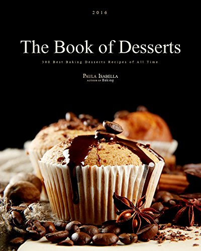 The Book Of Desserts: 300 Best Baking Desserts Recipes of All Time (Baking Cookbooks, Baking Recipes, Baking Books, Desserts, Cakes, Chocolate, Cookies) by Paula Isabella