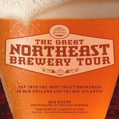 Great Northeast Brewery Tour: Tap into the Best Craft Breweries in New England and the Mid-Atlantic by Ben Keene