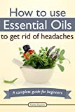 How To Use Essential Oils To Get Rid Of Headaches: A Complete Guide For Beginners (Essential Oils Treasure Chest Book 4)