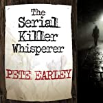 The Serial Killer Whisperer: How One Man's Tragedy Helped Unlock the Deadliest Secrets of the World's Most Terrifying Killers | Pete Earley