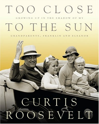 Too Close to the Sun: Growing Up in the Shadow of my Grandparents, Franklin and Eleanor