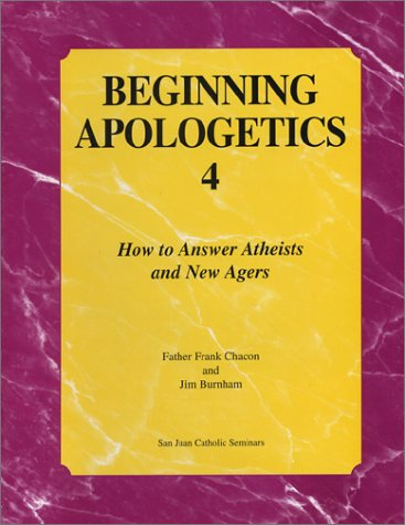Beginning Apologetics 4: How to Answer Atheists and New Agers, FRANK CHACON, JIM BURNHAM