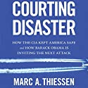 Courting Disaster: How the CIA Kept America Safe and How Barack Obama Is Inviting the Next Attack (       UNABRIDGED) by Marc A. Thiessen Narrated by Bronson Pinchot