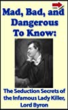 img - for Mad, Bad, and Dangerous To Know: The Seduction Secrets of the Infamous Lady Killer, Lord Byron (Bad Boys of History Series) book / textbook / text book