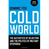 Cold World: The Aesthetics of Dejection and the Politics of Militant Dysphoria (Zero Books)by Dominic Fox