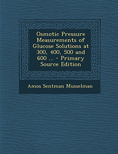 Osmotic Pressure Measurements of Glucose Solutions at 300, 400, 500 and 600 ... - Primary Source Edition