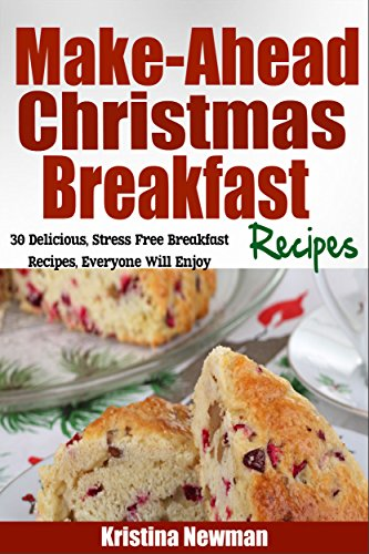 Make-Ahead Christmas Breakfast & Brunch Recipes: 30 Delicious Stress Free Breakfast Recipes Everyone Will Enjoy(Christmas Casseroles, Pancakes, Waffles and More) by Kristina Newman