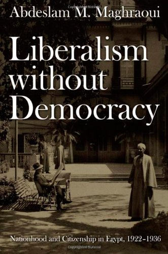 Liberalism without Democracy: Nationhood and Citizenship in Egypt, 1922–1936 (Politics, History, and Culture), Abdeslam M. Maghraoui