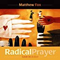 Radical Prayer: Love in Action  by Matthew Fox Narrated by Matthew Fox