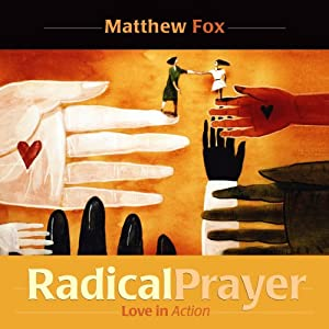 Radical Prayer: Love in Action | [Matthew Fox]