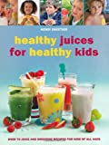 Healthy Juices for Healthy Kids: Over 70 Juice and Smoothie Recipes for Kids of All Ages